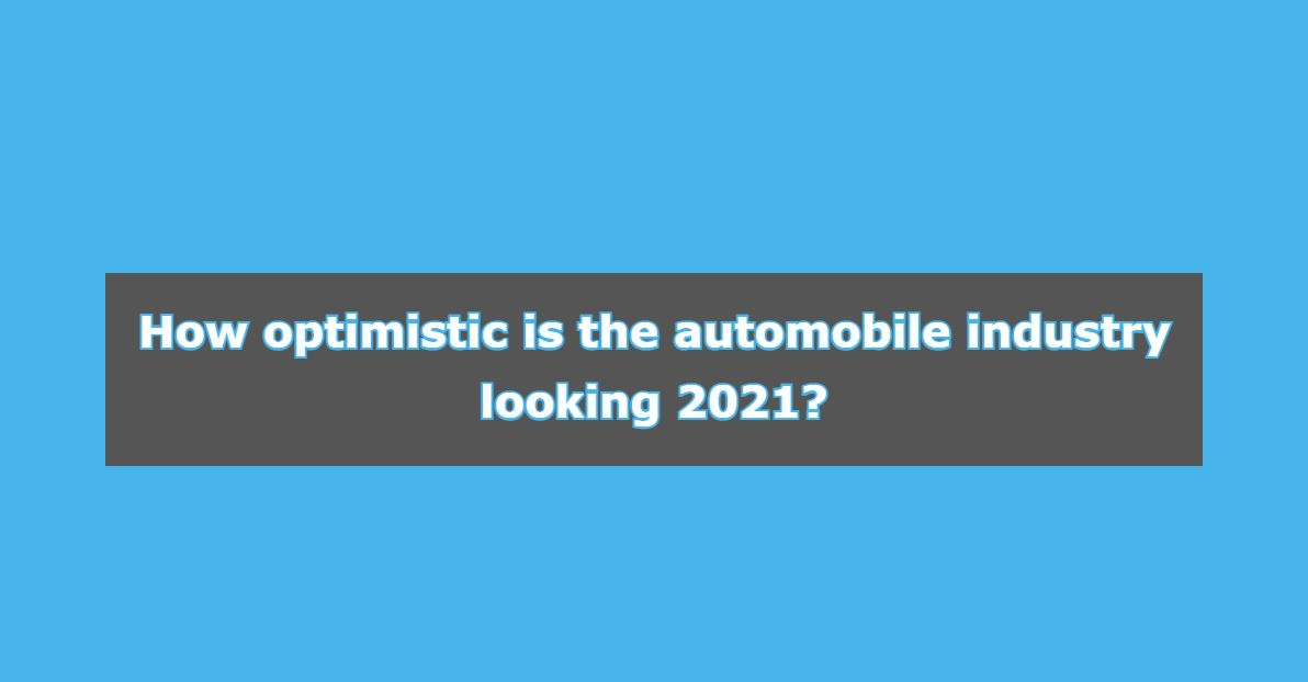 How Optimistic Is The Automobile Industry Looking 2021?